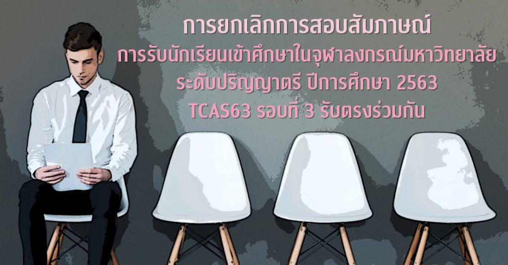 การยกเลิกการสอบสัมภาษณ์ การรับนักเรียนเข้าศึกษาในจุฬาลงกรณ์มหาวิทยาลัย ระดับปริญญาตรี ปีการศึกษา 2563  TCAS63 รอบที่ 3 รับตรงร่วมกัน