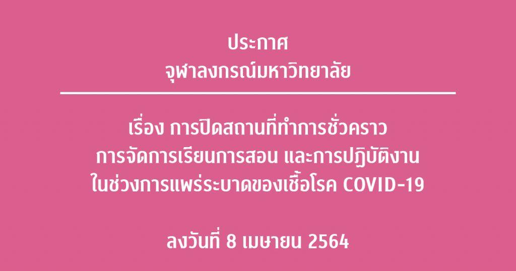 ประกาศจุฬาลงกรณ์มหาวิทยาลัย เรื่อง การปิดสถานที่ทำการชั่วคราว การจัดการเรียนการสอน และการปฏิบัติงาน ในช่วงการแพร่ระบาดของเชื้อโรค COVID-19 ลงวันที่ 8 เมษายน พ.ศ. 2564
