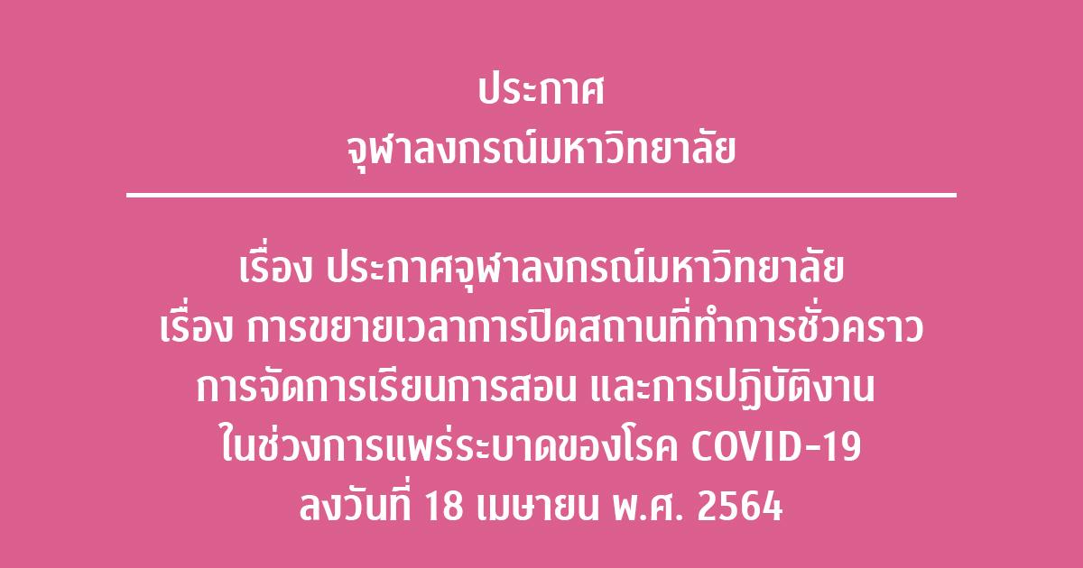 ประกาศจุฬาลงกรณ์มหาวิทยาลัย เรื่อง การขยายเวลาการปิดสถานที่ทำการชั่วคราว การจัดการเรียนการสอน และการปฏิบัติงาน ในช่วงการแพร่ระบาดของโรค COVID-19  ลงวันที่ 18 เมษายน พ.ศ. 2564