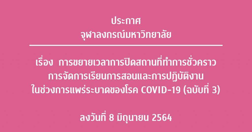 ประกาศจุฬาลงกรณ์มหาวิทยาลัย เรื่องการขยายเวลาการปิดสถานที่ทำการชั่วคราว การจัดการเรียนการสอน และการปฏิบัติงานในช่วงการแพร่ระบาดของโรค COVID-19 (ฉบับที่ 3) ลงวันที่ 8 มิถุนายน 2564
