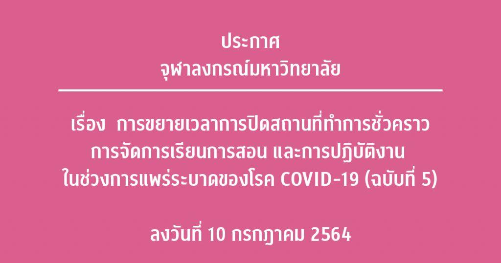 ประกาศจุฬาลงกรณ์มหาวิทยาลัย เรื่อง การขยายเวลาการปิดสถานที่ทำการชั่วคราว การจัดการเรียนการสอน และการปฏิบัติงาน ในช่วงการแพร่ระบาดของโรค COVID-19 (ฉบับที่ 5) ลงวันที่ 10 กรกฎาคม 2564